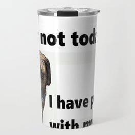 Sorry not today, I have plans with my dog Travel Mug