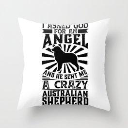 Asked God for Angel He sent Me A Crazy Australian shepherd Shirt Throw Pillow