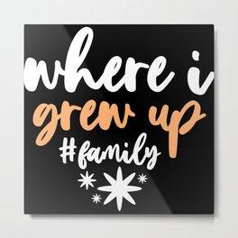 Where i Grew up Family Metal Print