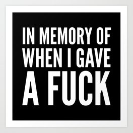 IN MEMORY OF WHEN I GAVE A FUCK (Black & White) Art Print