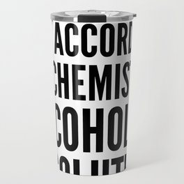 NOT TO GET TECHNICAL BUT ACCORDING TO CHEMISTRY ALCOHOL IS A SOLUTION Travel Mug
