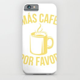 Mas Cafe Por Favor; I Need More Coffee Please T-Shirt iPhone Case
