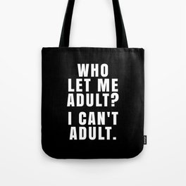 WHO LET ME ADULT? I CAN'T ADULT. (Black & White) Tote Bag