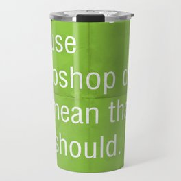 Just because you think you can use photoshop... Travel Mug