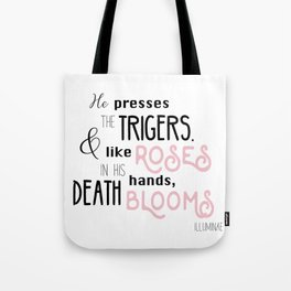 He presses the trigers. And like roses in his hands, death blooms Tote Bag