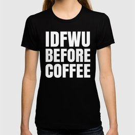 IDFWU BEFORE COFFEE (Black & White) T-shirt