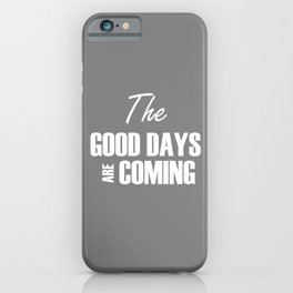 The Good Days Are Coming iPhone Case