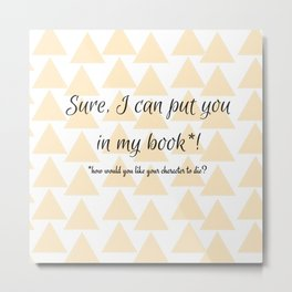 Sure, I can put you in my book! Metal Print