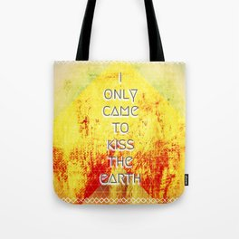 I Only Came To Kiss The Earth Tote Bag