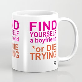 Find yourself a boyfriend or die trying Coffee Mug