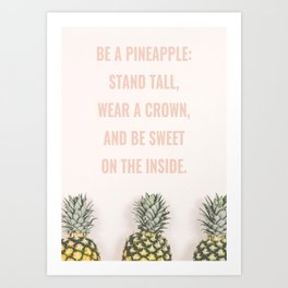 BE A PINEAPPLE: STAND TALL, WEAR A CROWN, AND BE SWEET ON THE INSIDE. Art Print