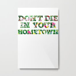 Don't Die In Your Hometown Metal Print