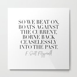 So We Beat On Boats Against the Current Borne Back Ceaselessly Into the Past. -F. Scott Fitzgerald Quote Metal Print