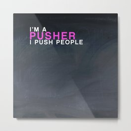 I'm A Pusher I PUSH People! quote from the movie Mean Girls Metal Print