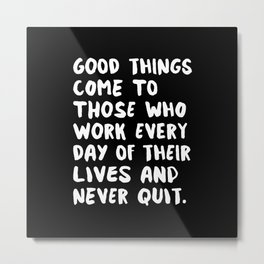 GOOD THINGS COME TO THOSE WHO WORK EVERY DAY OF THEIR LIVES AND NEVER QUIT motivational typography Metal Print