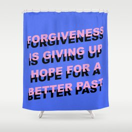 forgiveness is giving up hope for a better past Shower Curtain