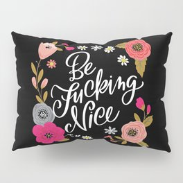 Pretty Swe*ry: Be Fucking Nice Pillow Sham