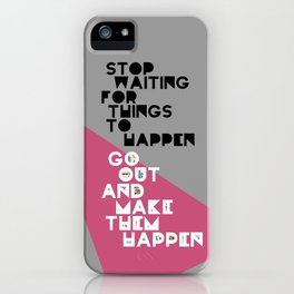 Stop Waiting for Things to Happen iPhone Case