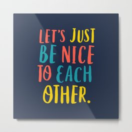 Let's Just Be Nice to Each Other Metal Print