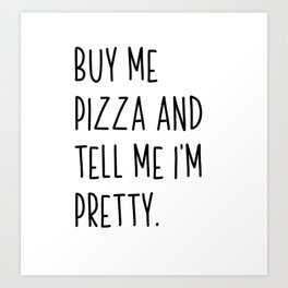 Buy Me Pizza And Tell Me I'm Pretty | Gift idea white Art Print