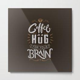 Coffee Is A Hug For The Brain Metal Print