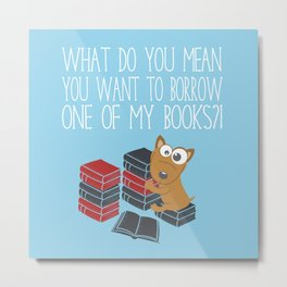 What Do You Mean You Want To Borrow..? Metal Print