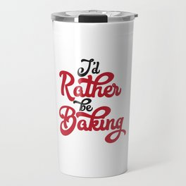 I'd Rather Be Baking Travel Mug