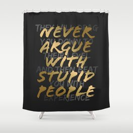Never Argue With Stupid People Shower Curtain
