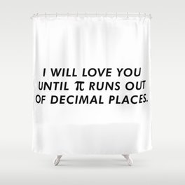 I'll Love You Until Pi Runs Out Of Decimal Places Shower Curtain