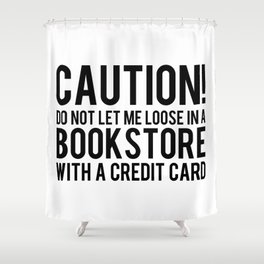 Caution! Do Not Let Me Loose In a Bookstore! Shower Curtain
