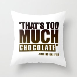 That's Too Much Chocolate Said No One Ever Throw Pillow