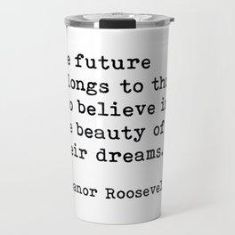 The Future Belongs to Those Who Believe, Eleanor Roosevelt, Motivational Quote Travel Mug