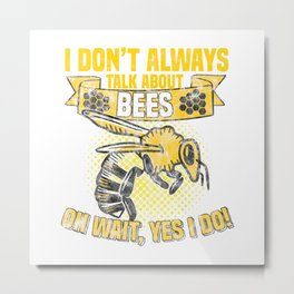 I don't always talk about bees - Oh wait... yes I do!  TShirt Humor Shirt Funny Gift Idea Metal Print