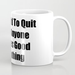 Too Stupid To Quit Is How Anyone Becomes Good At Anything Coffee Mug
