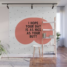 I hope your day is as nice as you butt - funny quotes Wall Mural