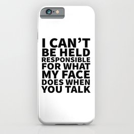 I Can't Be Held Responsible For What My Face Does When You Talk iPhone Case