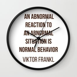 Viktor Frankl Quote -  AN ABNORMAL REACTION TO AN ABNORMAL SITUATION IS NORMAL BEHAVIOR Wall Clock