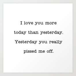 I love you more than yesterday. Yesterday you really pissed me off. Art Print