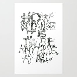 How Strange It Is To Be Anything At All Art Print