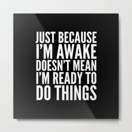 Just Because I'm Awake Doesn't Mean I'm Ready To Do Things (Black & White) Metal Print