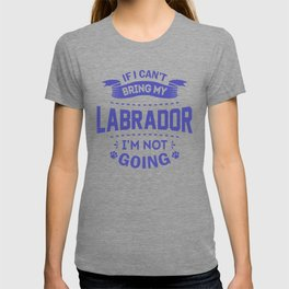 If I Can't Bring My Labrador I'm Not Going pu T-shirt