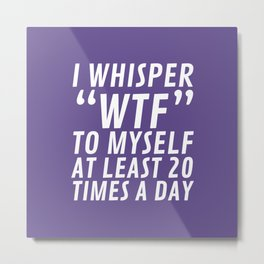 I Whisper WTF to Myself at Least 20 Times a Day (Ultra Violet) Metal Print