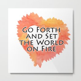 Go Forth and Set the World on Fire Metal Print