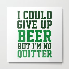 I Could Give Up Beer Metal Print