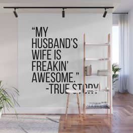 My Husbands Wife Is Freakin' Awesome. -True Story Wall Mural