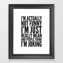 I'M ACTUALLY NOT FUNNY I'M JUST REALLY MEAN AND PEOPLE THINK I'M JOKING Framed Art Print