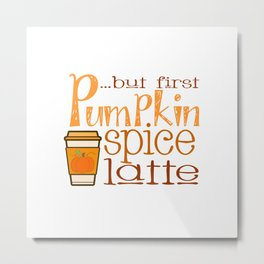 But First Pumpkin Spice Latte with Cup Metal Print