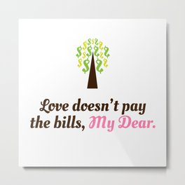 Love doesn't pay the bills, My Dear.  Metal Print