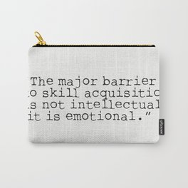 """The major barrier to skill acquisition is not intellectual, it is emotional."" Carry-All Pouch"
