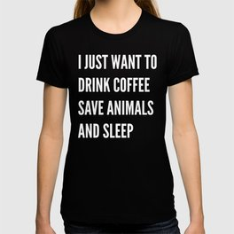 I JUST WANT TO DRINK COFFEE SAVE ANIMALS AND SLEEP (Black & White) T-shirt
